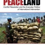 PEACELAND:CONFLICT RESOLUTION & EVERYDAY POLITICS OF INTERNATIONAL INTERVENTION