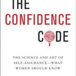 Confidence Code: The Science and Art of Self-Assurance---What Women Should Know