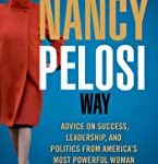Nancy Pelosi Way: Advice on Success, Leadership, and Politics from America's Most Powerful Woman (Women in Power)
